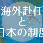 【海外駐在者必見】税金・健康保険・扶養について【海外赴任と日本の制度】